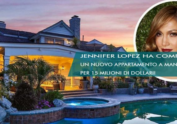 JENNIFER LOPEZ HA COMPRATO UN NUOVO APPARTAMENTO A MANHATTAN PER 15 MILIONI DI DOLLARI!